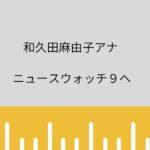 和久田麻由子アナ 降板「ニュースウォッチ9」桑子真帆アナと入れ替え