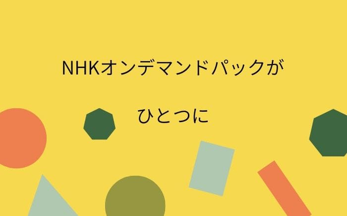 NHKオンデマンドパックが1つに統合 / U-NEXTで無料お試し